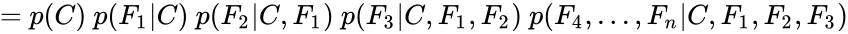 {\displaystyle =p(C)\ p(F_{1}\vert C)\ p(F_{2}\vert C,F_{1})\ p(F_{3}\vert C,F_{1},F_{2})\ p(F_{4},\dots ,F_{n}\vert C,F_{1},F_{2},F_{3})}