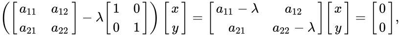 {\displaystyle \left({\begin{bmatrix}a_{11}&a_{12}\\a_{21}&a_{22}\end{bmatrix}}-\lambda {\begin{bmatrix}1&0\\0&1\end{bmatrix}}\right){\begin{bmatrix}x\\y\end{bmatrix}}={\begin{bmatrix}a_{11}-\lambda &a_{12}\\a_{21}&a_{22}-\lambda \end{bmatrix}}{\begin{bmatrix}x\\y\end{bmatrix}}={\begin{bmatrix}0\\0\end{bmatrix}},}