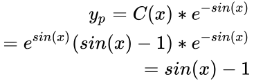 {\displaystyle {\begin{aligned}y_{p}=C(x)*e^{-sin(x)}\\=e^{sin(x)}(sin(x)-1)*e^{-sin(x)}\\=sin(x)-1\end{aligned}}}