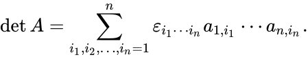 {\displaystyle \det A=\sum _{i_{1},i_{2},\ldots ,i_{n}=1}^{n}\varepsilon _{i_{1}\cdots i_{n}}a_{1,i_{1}}\cdots a_{n,i_{n}}.}