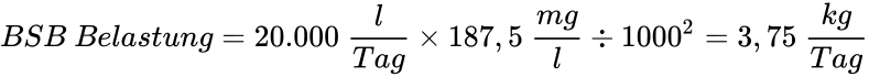 {\displaystyle BSB\ Belastung=20.000\ {\frac {l}{Tag}}\times 187,5\ {\frac {mg}{l}}\div 1000^{2}=3,75\ {\frac {kg}{Tag}}}